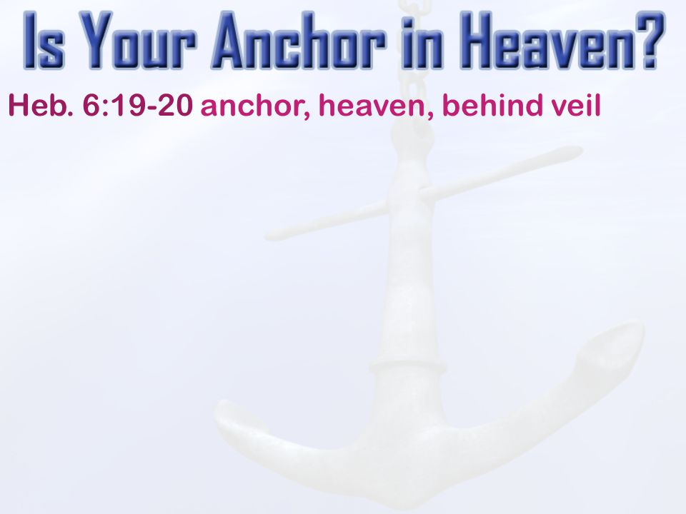 Heb. 6:19-20 anchor, heaven, behind veil