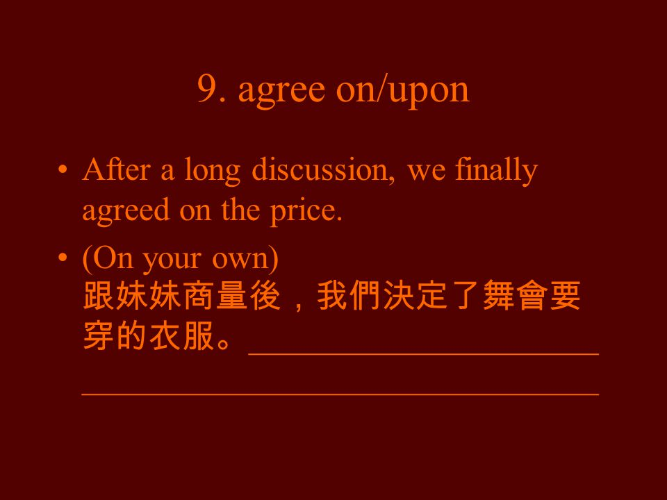 9. agree on/upon After a long discussion, we finally agreed on the price.