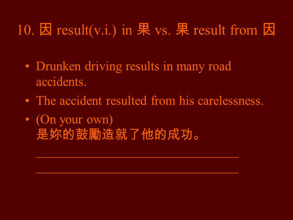 10. 因 result(v.i.) in 果 vs. 果 result from 因 Drunken driving results in many road accidents.