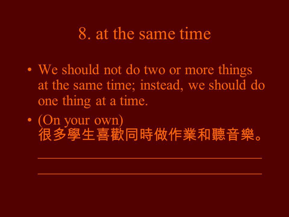 8. at the same time We should not do two or more things at the same time; instead, we should do one thing at a time. (On your own) 很多學生喜歡同時做作業和聽音樂。 __