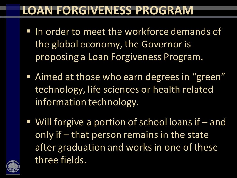 25  In order to meet the workforce demands of the global economy, the Governor is proposing a Loan Forgiveness Program.