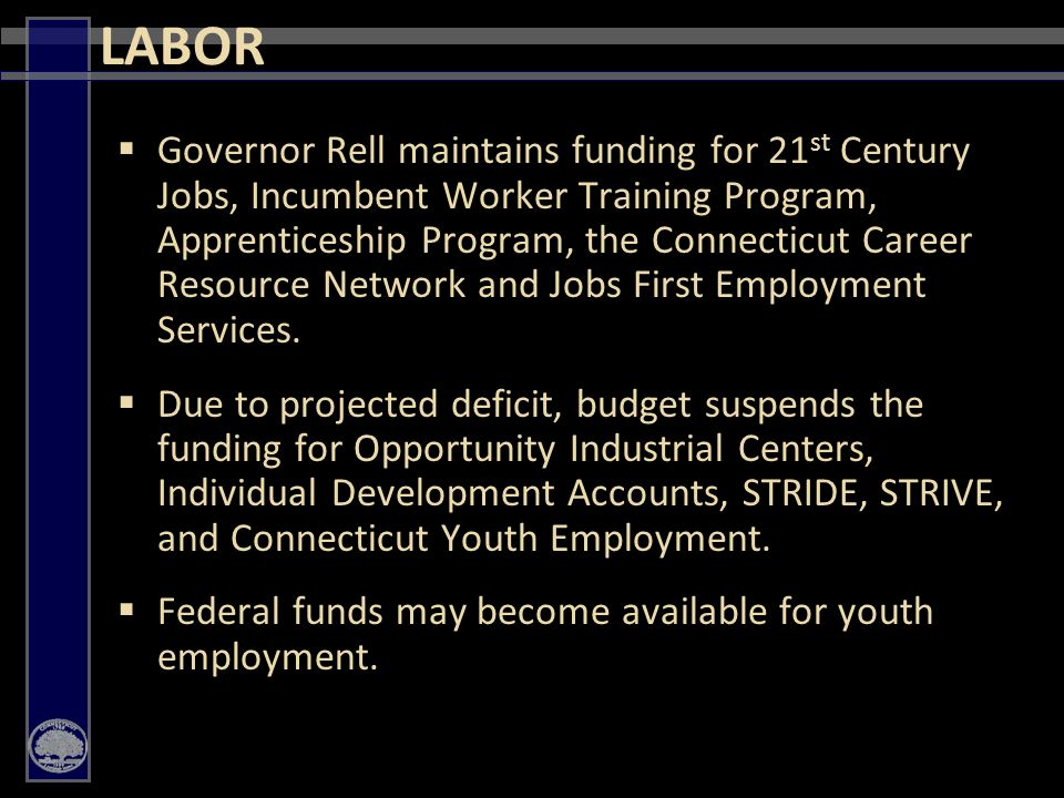 33  Governor Rell maintains funding for 21 st Century Jobs, Incumbent Worker Training Program, Apprenticeship Program, the Connecticut Career Resource Network and Jobs First Employment Services.