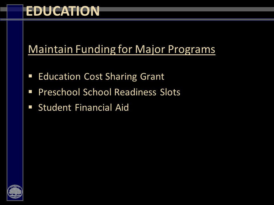 35 Maintain Funding for Major Programs  Education Cost Sharing Grant  Preschool School Readiness Slots  Student Financial Aid EDUCATION