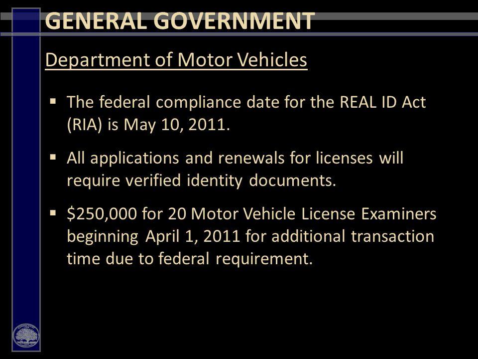 42 GENERAL GOVERNMENT  The federal compliance date for the REAL ID Act (RIA) is May 10, 2011.
