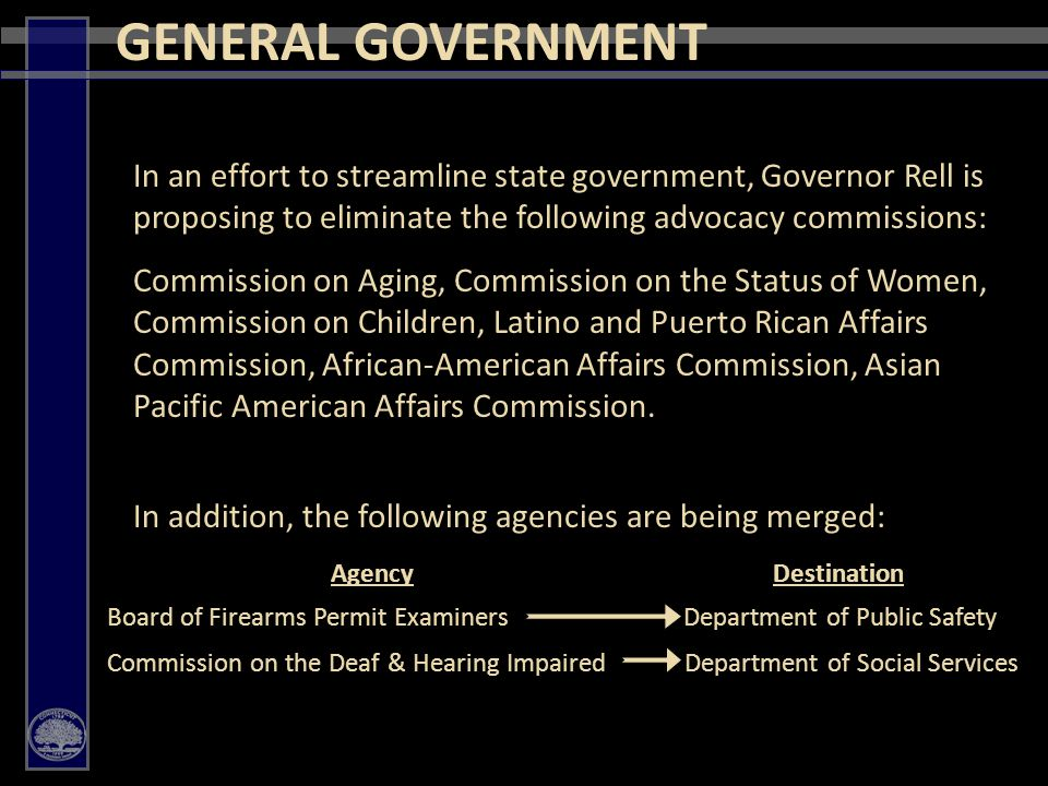 43 In an effort to streamline state government, Governor Rell is proposing to eliminate the following advocacy commissions: Commission on Aging, Commission on the Status of Women, Commission on Children, Latino and Puerto Rican Affairs Commission, African-American Affairs Commission, Asian Pacific American Affairs Commission.