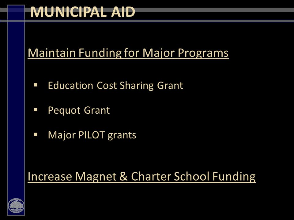 46 Maintain Funding for Major Programs  Education Cost Sharing Grant  Pequot Grant  Major PILOT grants MUNICIPAL AID Increase Magnet & Charter School Funding