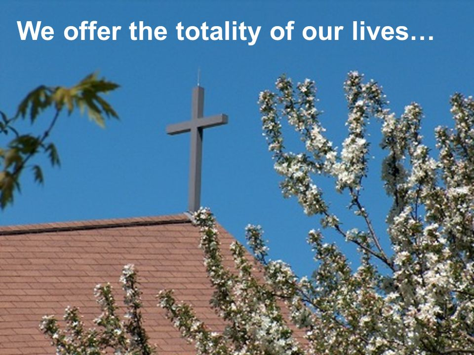 We offer the totality of our lives…
