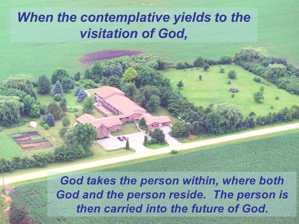 God takes the person within, where both God and the person reside. The person is then carried into the future of God. When the contemplative yields to
