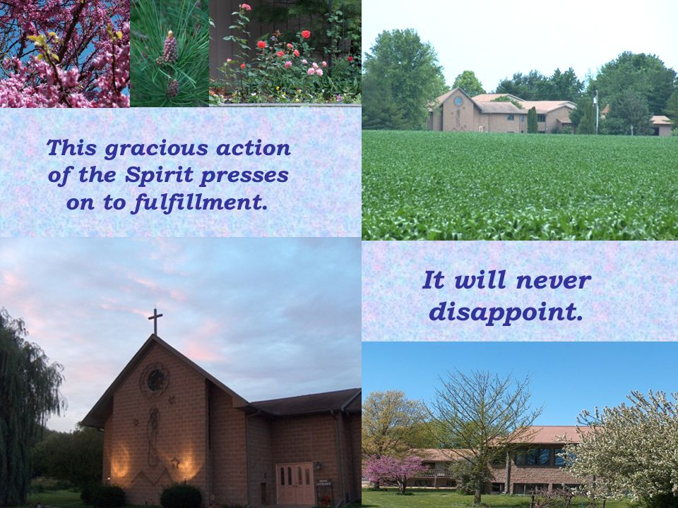This gracious action of the Spirit presses on to fulfillment. It will never disappoint.