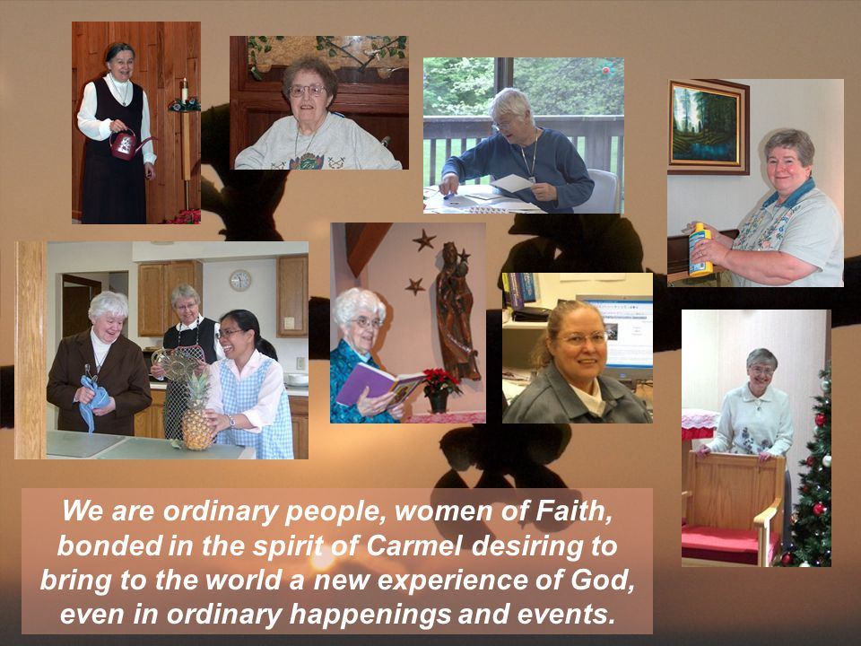 We are ordinary people, women of Faith, bonded in the spirit of Carmel desiring to bring to the world a new experience of God, even in ordinary happen