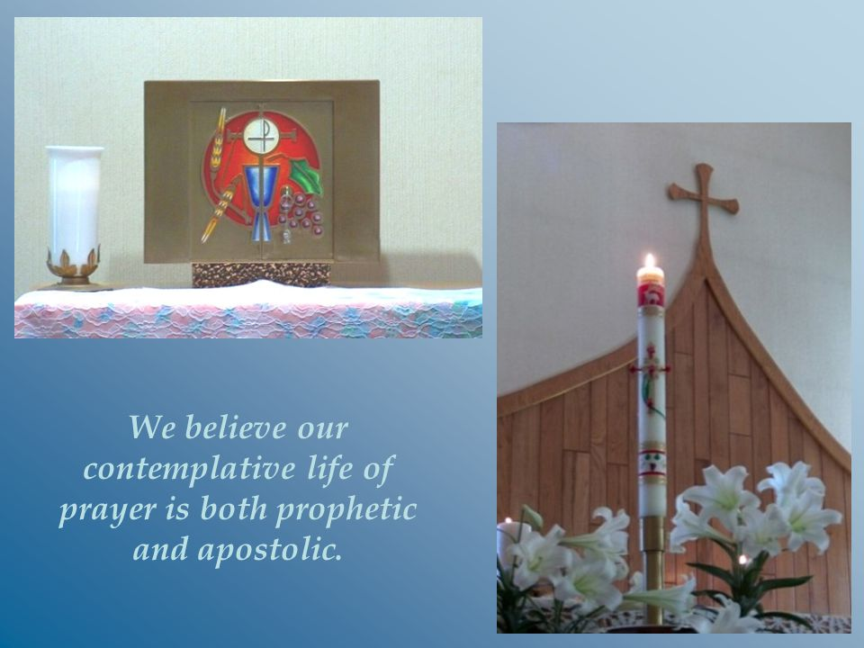 We believe our contemplative life of prayer is both prophetic and apostolic.