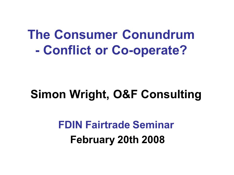 Today's Presentation 1.Introduction to O&F Consulting 2.The Strength of The Fairtrade Message 3.Rainforest Alliance 4.