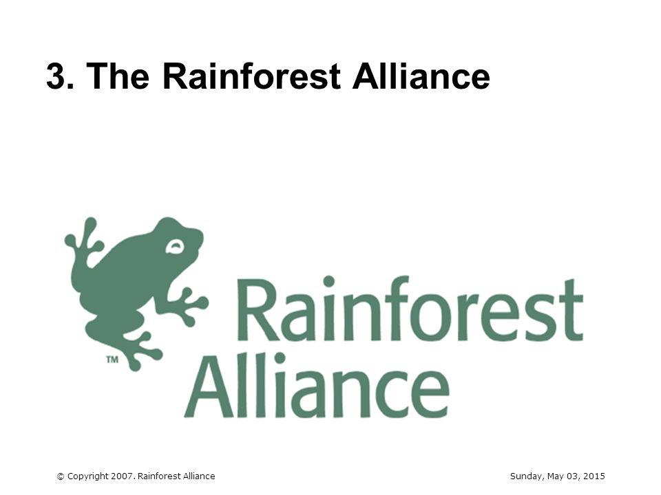 Sunday, May 03, 2015© Copyright 2007. Rainforest Alliance 10 3. The Rainforest Alliance