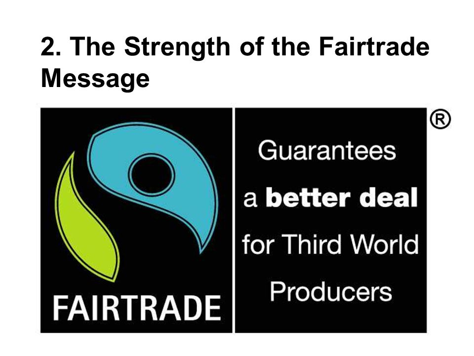 Fairtrade Symbol has highest recognition of any 'ethical' symbol 54% of consumers said they had seen mark 'a lot' compared to 18% for Red Tractor and 13% for Soil Association Majority aware of FT coffee, tea, chocolate, bananas and cocoa only 96% had heard of the mark, 70% had bought a product at some time, 27% of people bought more than one product regularly Source: OC&C Strategy Consultants / Fairtrade Foundation survey of 503 consumers, January 2008