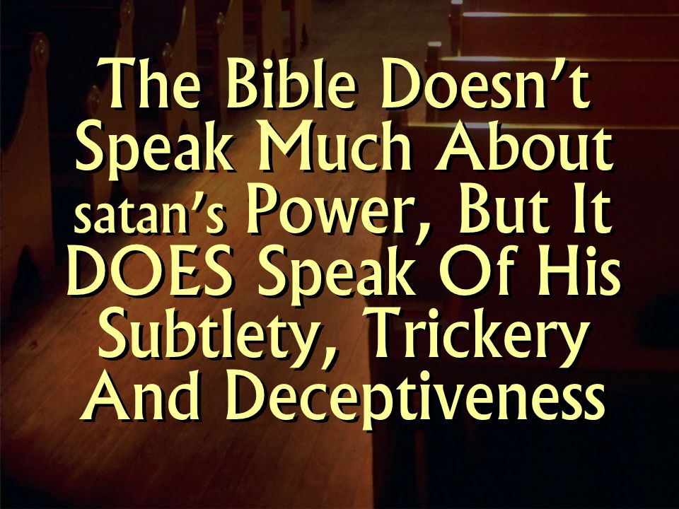 The Bible Doesn't Speak Much About satan's Power, But It DOES Speak Of His Subtlety, Trickery And Deceptiveness