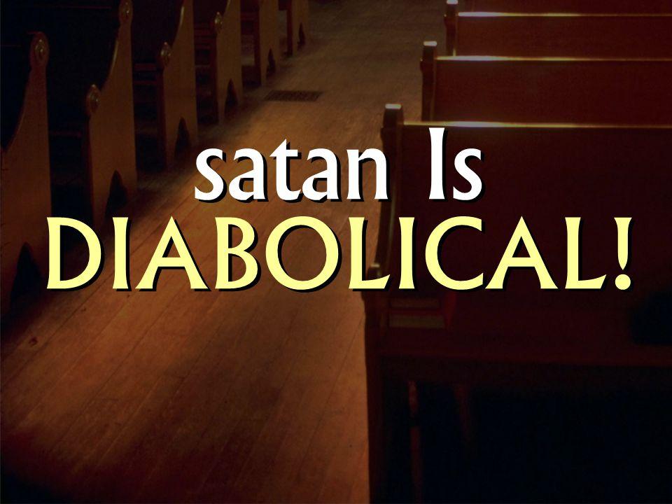 satan Is DIABOLICAL!