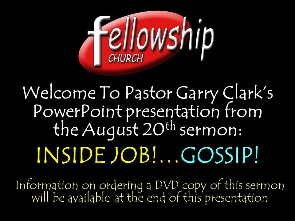 Welcome To Pastor Garry Clark's PowerPoint presentation from the August 20 th sermon: INSIDE JOB!…GOSSIP.