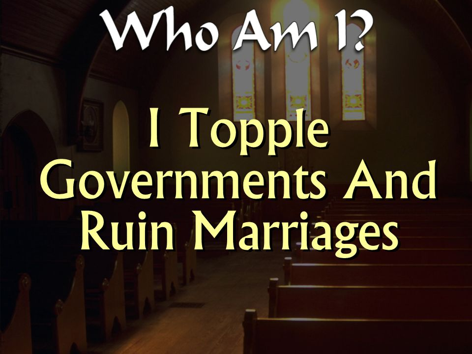 I Topple Governments And Ruin Marriages