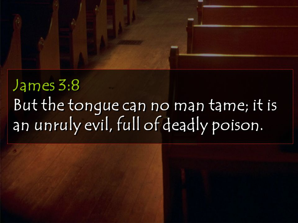 James 3:8 But the tongue can no man tame; it is an unruly evil, full of deadly poison.