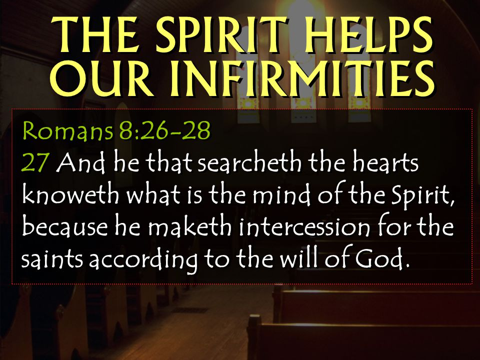 THE SPIRIT HELPS OUR INFIRMITIES Romans 8:26-28 27 And he that searcheth the hearts knoweth what is the mind of the Spirit, because he maketh intercession for the saints according to the will of God.