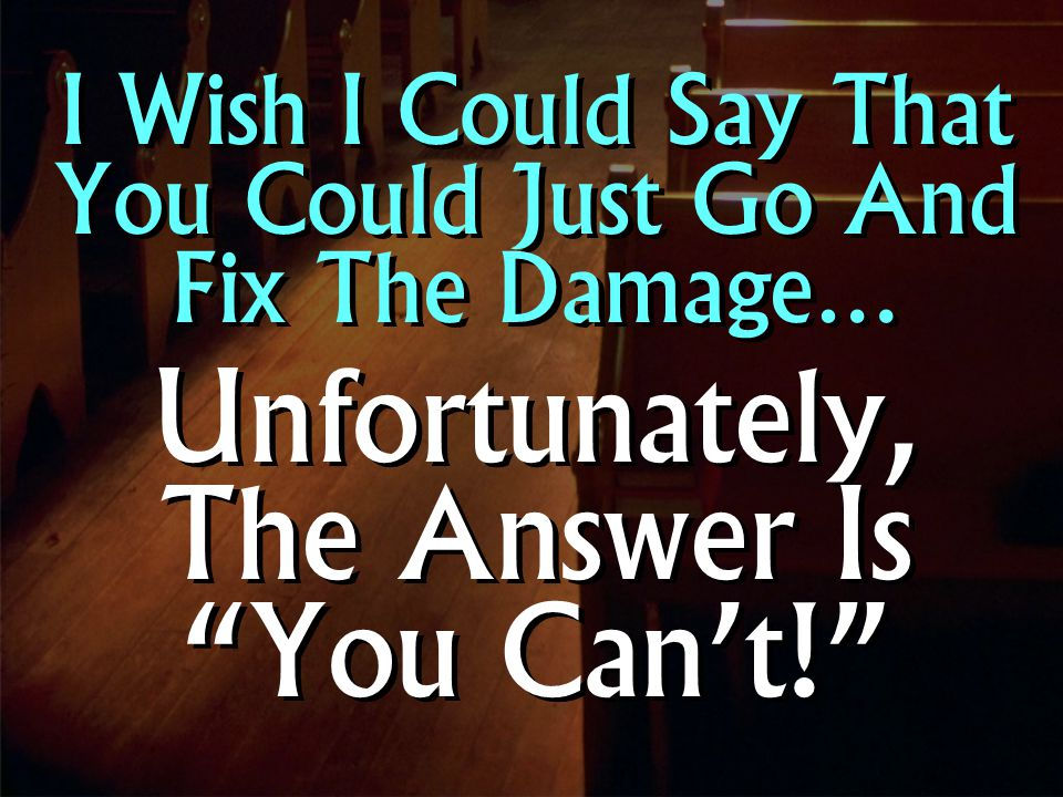 I Wish I Could Say That You Could Just Go And Fix The Damage… Unfortunately, The Answer Is You Can't! I Wish I Could Say That You Could Just Go And Fix The Damage… Unfortunately, The Answer Is You Can't!