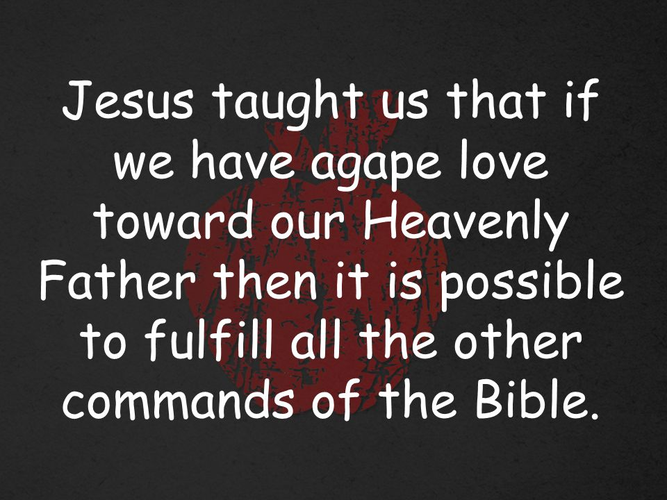 Jesus taught us that if we have agape love toward our Heavenly Father then it is possible to fulfill all the other commands of the Bible.