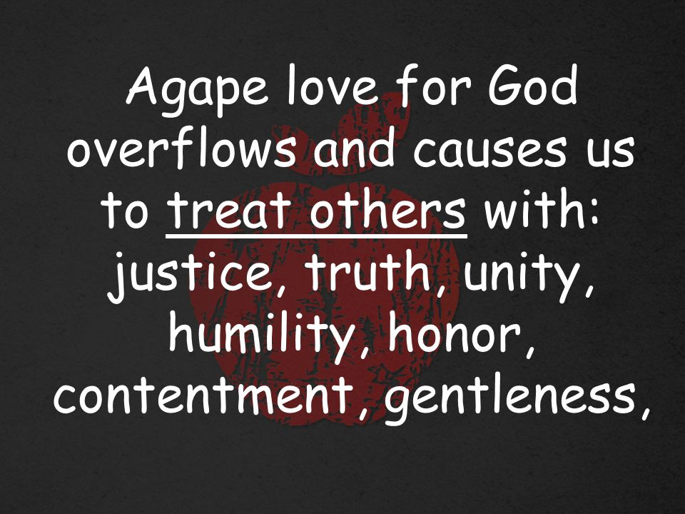 Agape love for God overflows and causes us to treat others with: justice, truth, unity, humility, honor, contentment, gentleness,