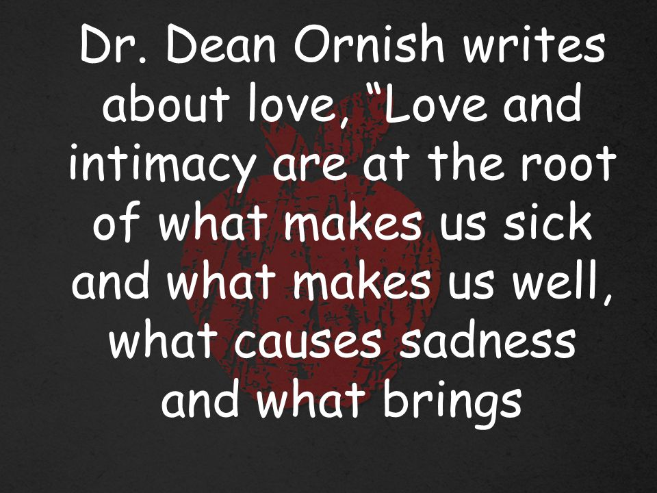 """Dr. Dean Ornish writes about love, """"Love and intimacy are at the root of what makes us sick and what makes us well, what causes sadness and what bring"""