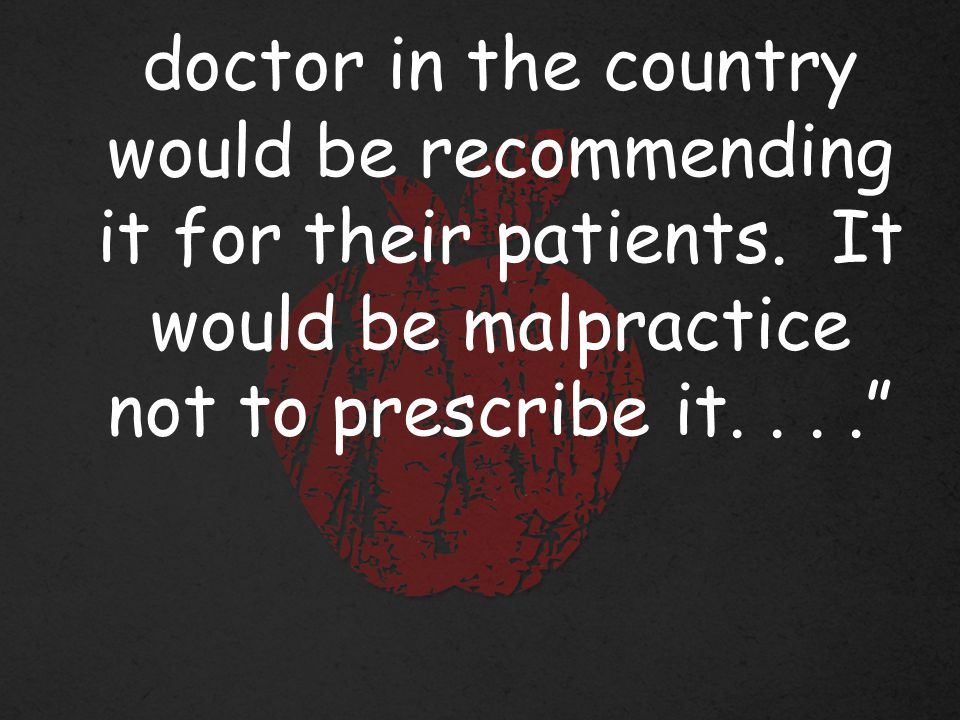doctor in the country would be recommending it for their patients.