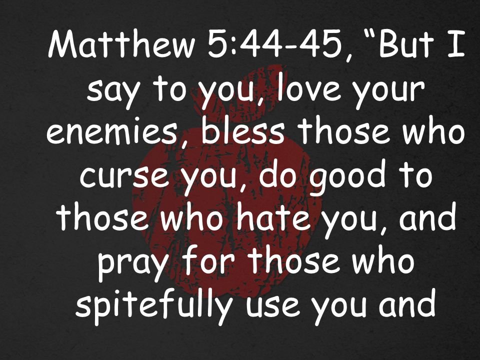 Matthew 5:44-45, But I say to you, love your enemies, bless those who curse you, do good to those who hate you, and pray for those who spitefully use you and