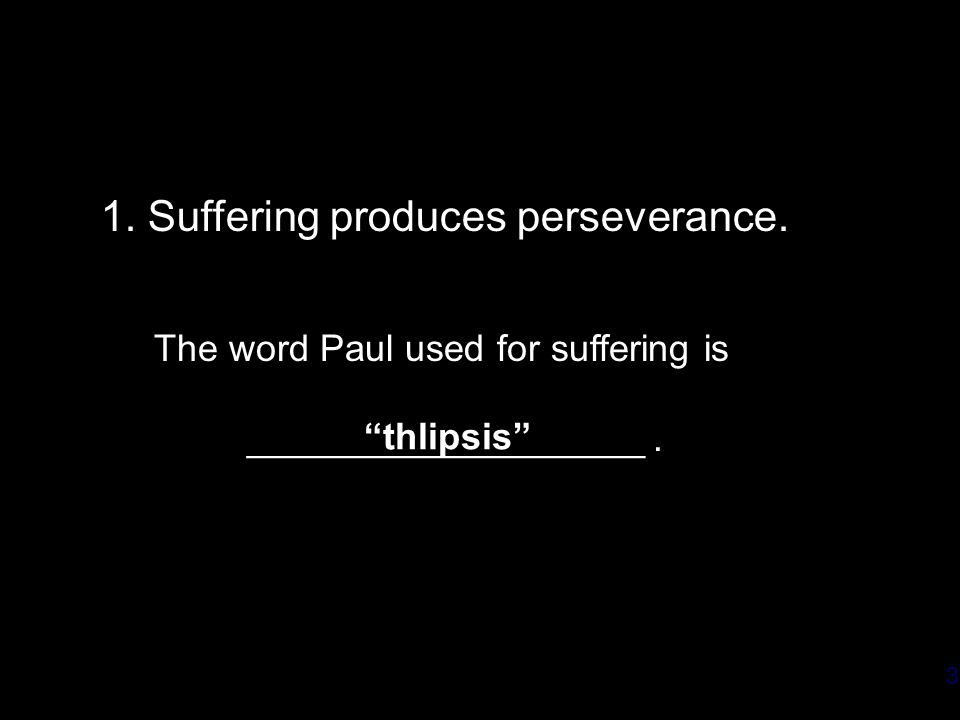 3 1. Suffering produces perseverance. The word Paul used for suffering is ___________________.