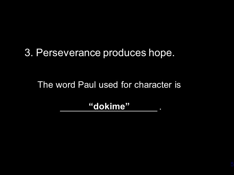 5 3. Perseverance produces hope. The word Paul used for character is ___________________. dokime