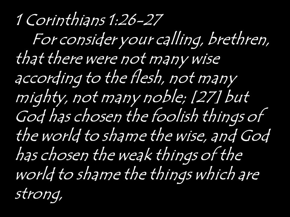 1 Corinthians 1:26-27 For consider your calling, brethren, that there were not many wise according to the flesh, not many mighty, not many noble; [27]
