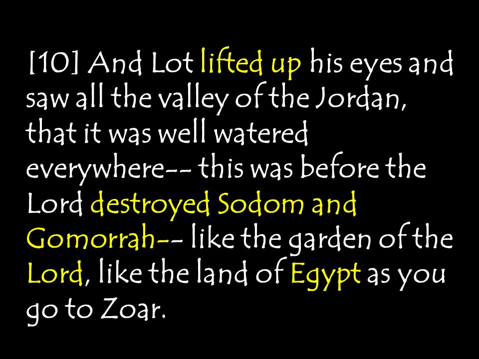 [10] And Lot lifted up his eyes and saw all the valley of the Jordan, that it was well watered everywhere-- this was before the Lord destroyed Sodom a