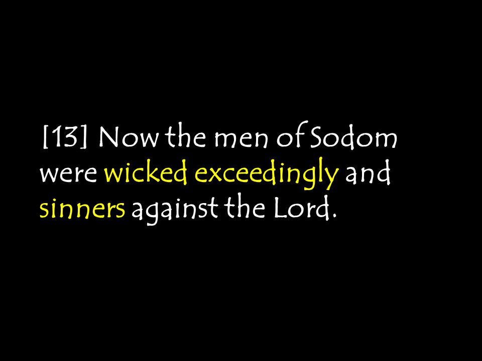 [13] Now the men of Sodom were wicked exceedingly and sinners against the Lord.