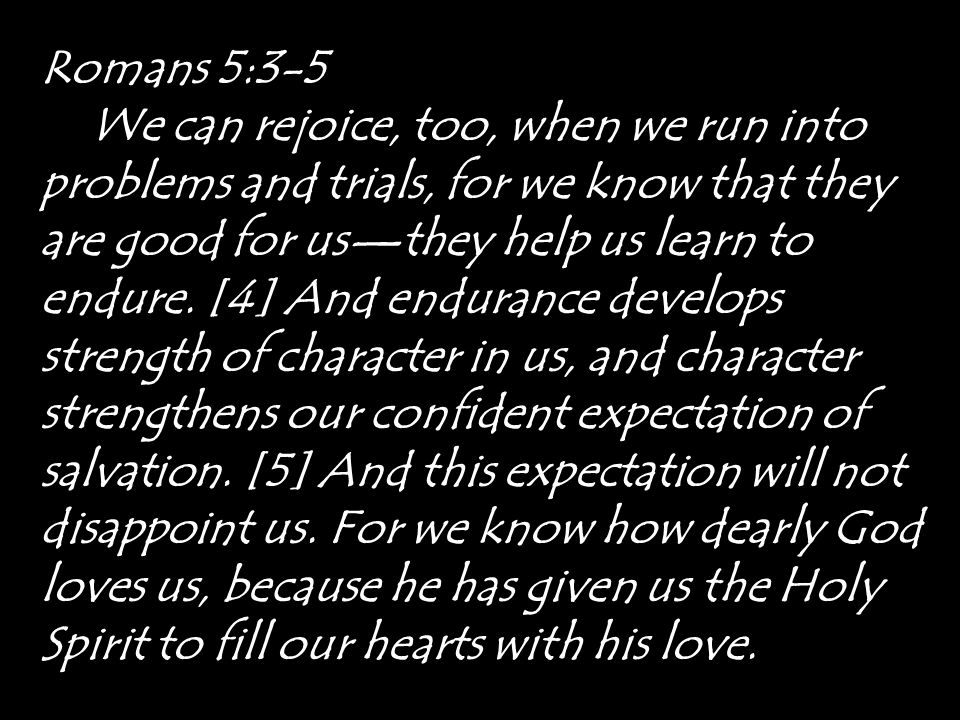 Romans 5:3-5 We can rejoice, too, when we run into problems and trials, for we know that they are good for us—they help us learn to endure. [4] And en