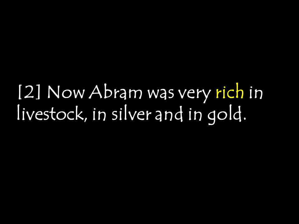 [2] Now Abram was very rich in livestock, in silver and in gold.