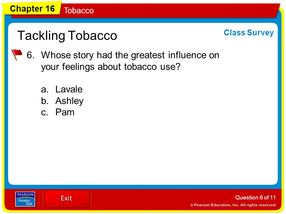 Chapter 16 Tobacco Tackling Tobacco 6.Whose story had the greatest influence on your feelings about tobacco use? a.Lavale b.Ashley c.Pam Question 6 of