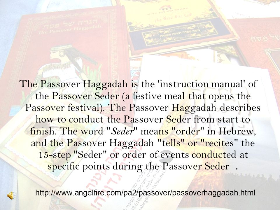 http://www.angelfire.com/pa2/passover/passoverhaggadah.html The Passover Haggadah is the instruction manual of the Passover Seder (a festive meal that opens the Passover festival).