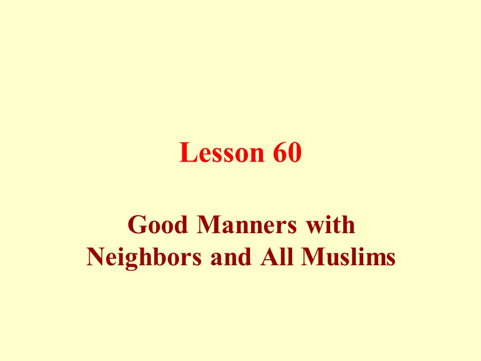 Proper manners towards neighbors: Not to hurt them by words or deeds; not to annoy them by one's loud voice, scent (of food, for example), or by being curious about their secrets and privacy.