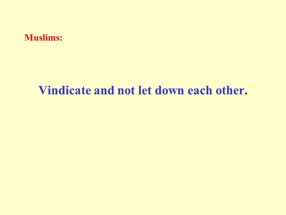 Muslims: Vindicate and not let down each other.