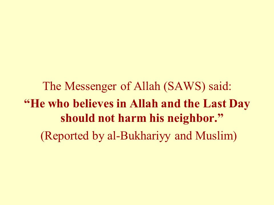 The Messenger of Allah (SAWS) said: He who believes in Allah and the Last Day should not harm his neighbor. (Reported by al-Bukhariyy and Muslim)