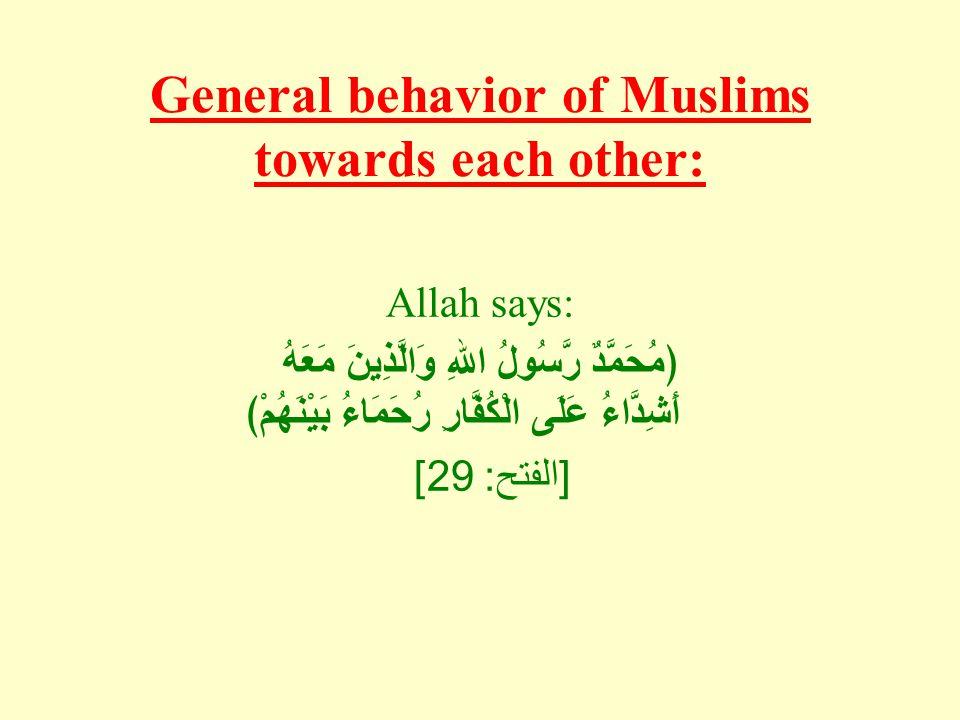General behavior of Muslims towards each other: Allah says: ﴿مُحَمَّدٌ رَّسُولُ اللهِ وَالَّذِينَ مَعَهُ أَشِدَّاءُ عَلَى الْكُفَّارِ رُحَمَاءُ بَيْنَهُمْ﴾ [ الفتح : 29]