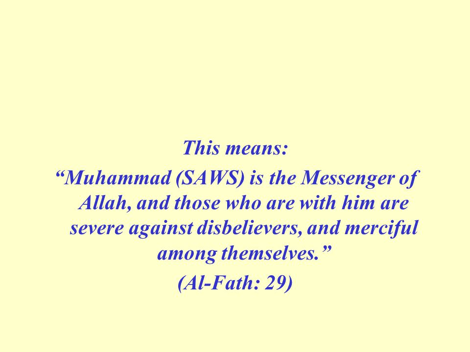 This means: Muhammad (SAWS) is the Messenger of Allah, and those who are with him are severe against disbelievers, and merciful among themselves. (Al-Fath: 29)