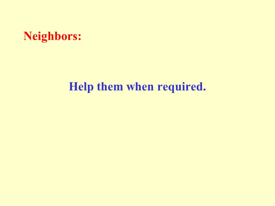 Neighbors: Help them when required.
