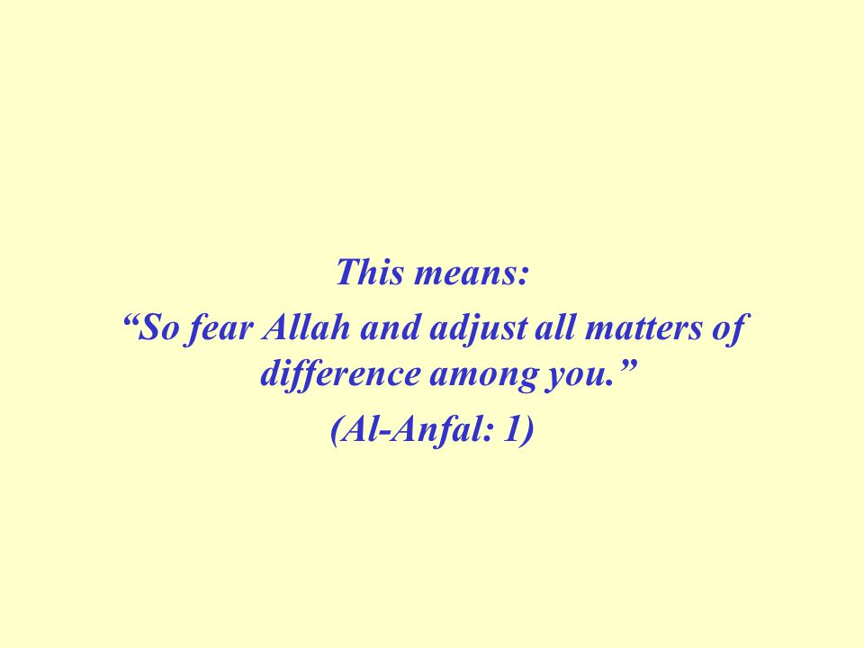 This means: So fear Allah and adjust all matters of difference among you. (Al-Anfal: 1)
