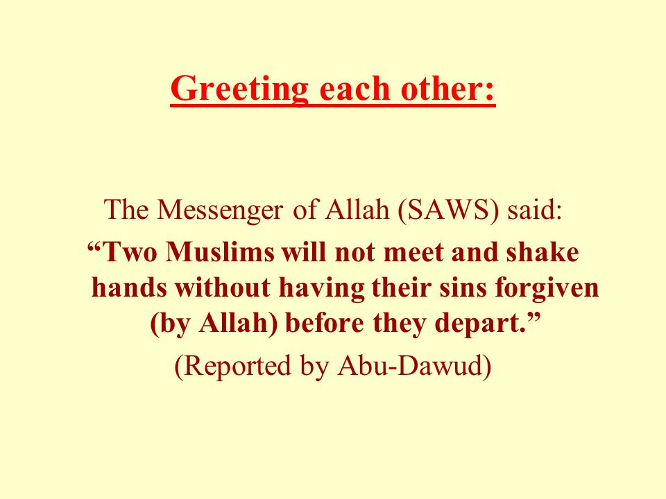 Greeting each other: The Messenger of Allah (SAWS) said: Two Muslims will not meet and shake hands without having their sins forgiven (by Allah) before they depart. (Reported by Abu-Dawud)