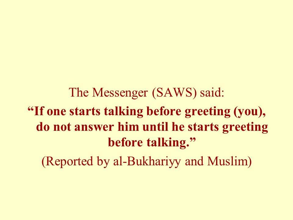 The Messenger (SAWS) said: If one starts talking before greeting (you), do not answer him until he starts greeting before talking. (Reported by al-Bukhariyy and Muslim)