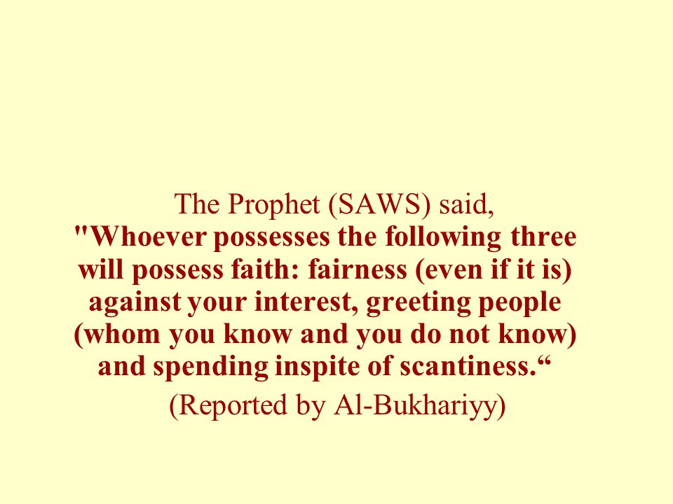 The Prophet (SAWS) said, Whoever possesses the following three will possess faith: fairness (even if it is) against your interest, greeting people (whom you know and you do not know) and spending inspite of scantiness. (Reported by Al-Bukhariyy)