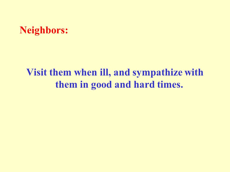 Neighbors: Visit them when ill, and sympathize with them in good and hard times.